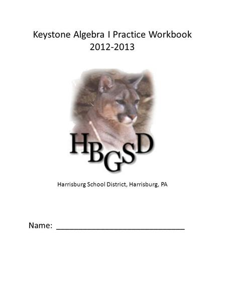 Keystone Algebra I Practice Workbook 2012-2013 Harrisburg School District, Harrisburg, PA Name: _____________________________.