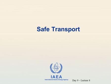 IAEA International Atomic Energy Agency Safe Transport Day 9 – Lecture 8.