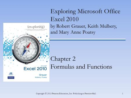 1Copyright © 2013 Pearson Education, Inc. Publishing as Prentice Hall. Exploring Microsoft Office Excel 2010 by Robert Grauer, Keith Mulbery, and Mary.