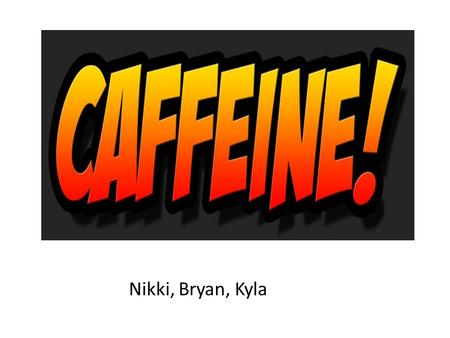 Nikki, Bryan, Kyla. Caffeine Caffeine is one of the most widely used drugs in the world. It is estimated that ______% of adults in the United States.