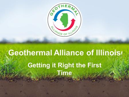 Geothermal Alliance of Illinois Getting it Right the First Time.