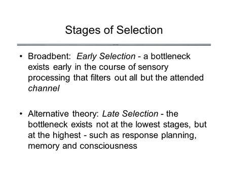 Stages of Selection Broadbent: Early Selection - a bottleneck exists early in the course of sensory processing that filters out all but the attended channel.
