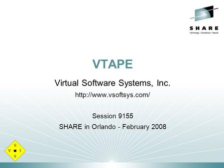 VTAPE Virtual Software Systems, Inc.  Session 9155 SHARE in Orlando - February 2008.