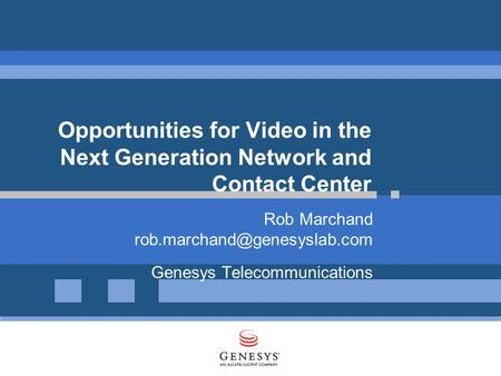 Opportunities for Video in the Next Generation Network and Contact Center Rob Marchand Genesys Telecommunications.