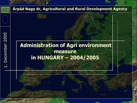 Administration of Agri environment measure in HUNGARY – 2004/2005 Árpád Nagy dr, Agricultural and Rural Development Agency 1. Decem ber 2005.