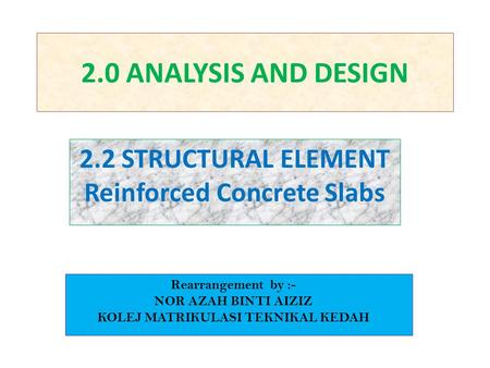 2.0 ANALYSIS AND DESIGN 2.2 STRUCTURAL ELEMENT Reinforced Concrete Slabs Rearrangement by :- NOR AZAH BINTI AIZIZ KOLEJ MATRIKULASI TEKNIKAL KEDAH.