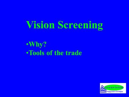 Vision Screening Why? Tools of the trade. Why? 1. Law 1.Vehicles (cars & heavy duty) Regulation 102 of the National Road Traffic Act (93 of 1996) 2.Driven.