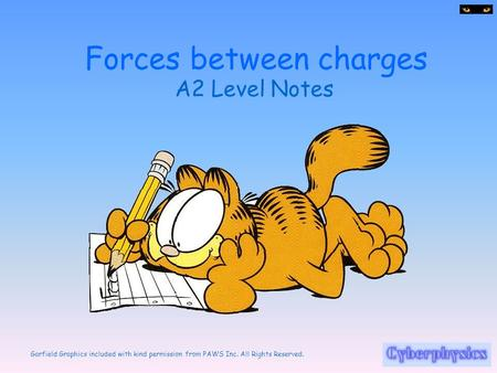 Garfield Graphics included with kind permission from PAWS Inc. All Rights Reserved. Forces between charges A2 Level Notes.