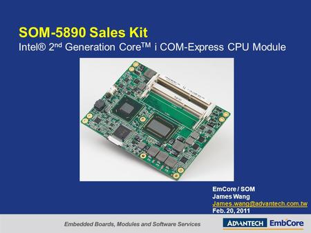 SOM-5890 Sales Kit Intel® 2 nd Generation Core TM i COM-Express CPU Module EmCore / SOM James Wang Feb. 20, 2011.