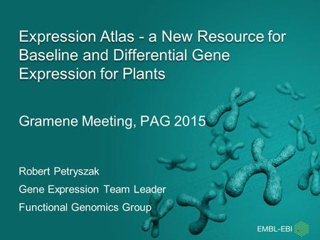 Gramene Meeting, PAG 2015 Expression Atlas - a New Resource for Baseline and Differential Gene Expression for Plants Robert Petryszak Gene Expression Team.