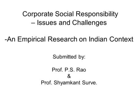 Corporate Social Responsibility – Issues and Challenges -An Empirical Research on Indian Context Submitted by: Prof. P.S. Rao & Prof. Shyamkant Surve.