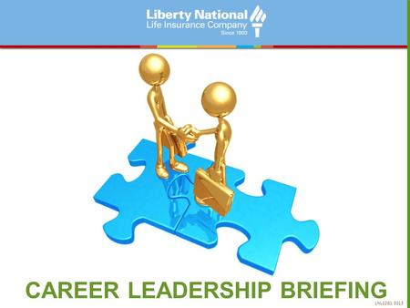 CAREER LEADERSHIP BRIEFING LNL2281 0213. Defining Liberty National 100+ Years At Work MARKET LIFE AND SUPPLEMENTAL HEALTH INSURANCE IN THE HOME AND AT.