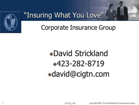 "1 D-4776_1-08 Copyright 2008, The Ohio National Life Insurance Company ""Insuring What You Love"" Corporate Insurance Group  David Strickland  423-282-8719."