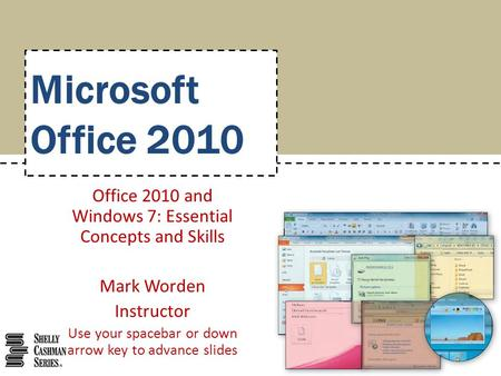 Microsoft Office 2010 Office 2010 and Windows 7: Essential Concepts and Skills Mark Worden Instructor Use your spacebar or down arrow key to advance slides.