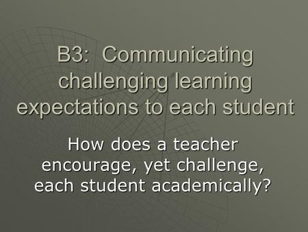 B3: Communicating challenging learning expectations to each student How does a teacher encourage, yet challenge, each student academically?