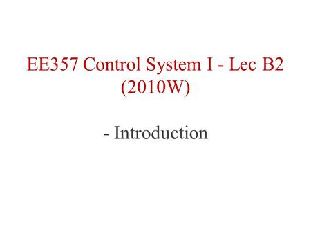 EE357 Control System I - Lec B2 (2010W) - Introduction.