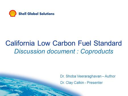 California Low Carbon Fuel Standard Discussion document : Coproducts Dr. Shoba Veeraraghavan – Author Dr. Clay Calkin - Presenter.