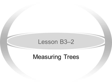 Lesson B3–2 Measuring Trees Next Generation Science / Common Core Standards Addressed! ·HSNQ.A.1 Use units as a way to understand problems and to guide.