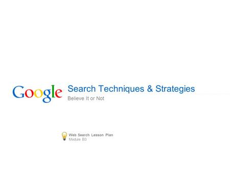 Search Techniques & Strategies Believe It or Not Web Search Lesson Plan Module B3.