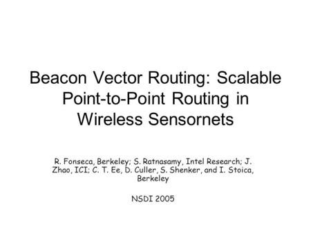 Beacon Vector Routing: Scalable Point-to-Point Routing in Wireless Sensornets R. Fonseca, Berkeley; S. Ratnasamy, Intel Research; J. Zhao, ICI; C. T. Ee,