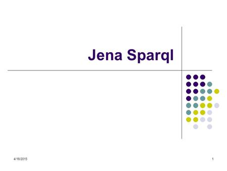 4/18/20151 Jena Sparql. 4/18/20152 Jena SPARQL SPARQL queries RDF graphs (a set of triples): RDF graphs – models (in Jena) RDF triples – statements (in.