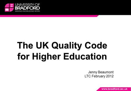 The UK Quality Code for Higher Education Jenny Beaumont LTC February 2012.