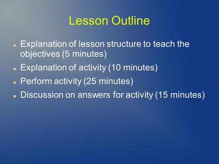 Lesson Outline Explanation of lesson structure to teach the objectives (5 minutes) Explanation of activity (10 minutes) Perform activity (25 minutes) Discussion.