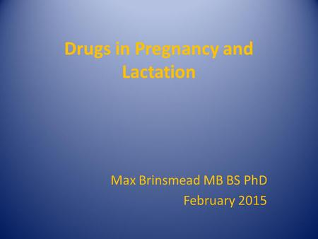 Drugs in Pregnancy and Lactation Max Brinsmead MB BS PhD February 2015.