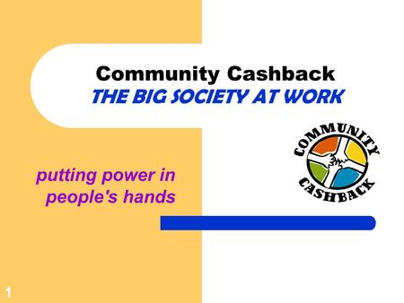 Putting power in people's hands Community Cashback THE BIG SOCIETY AT WORK 1.