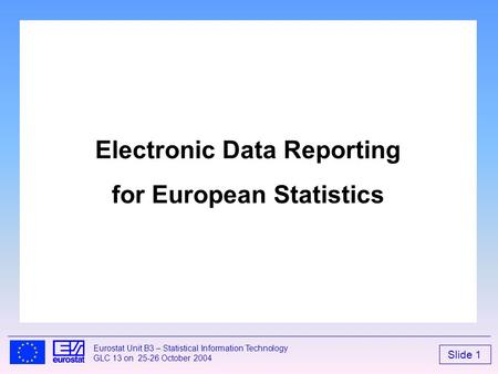 Slide 1 Eurostat Unit B3 – Statistical Information Technology GLC 13 on 25-26 October 2004 Electronic Data Reporting for European Statistics.
