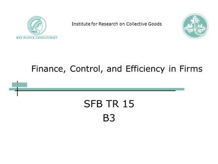 Finance, Control, and Efficiency in Firms SFB TR 15 B3 Institute for Research on Collective Goods.