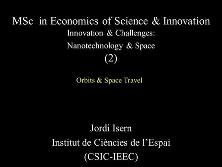 Jordi Isern Institut de Ciències de l'Espai (CSIC-IEEC) MSc in Economics of Science & Innovation Innovation & Challenges: Nanotechnology & Space (2) Orbits.