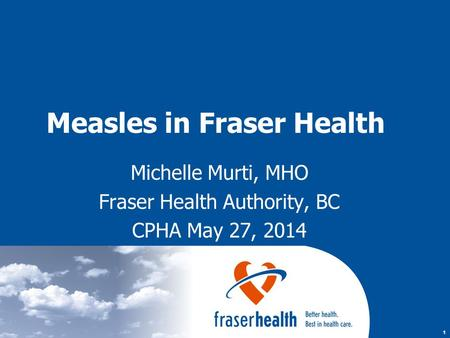 1 Measles in Fraser Health Michelle Murti, MHO Fraser Health Authority, BC CPHA May 27, 2014.