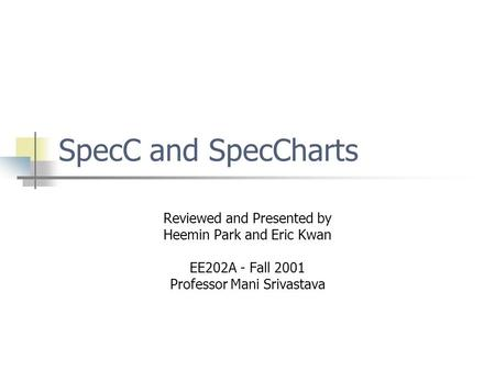 SpecC and SpecCharts Reviewed and Presented by Heemin Park and Eric Kwan EE202A - Fall 2001 Professor Mani Srivastava.