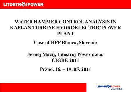 WATER HAMMER CONTROL ANALYSIS IN KAPLAN TURBINE HYDROELECTRIC POWER PLANT Case of HPP Blanca, Slovenia Jernej Mazij, Litostroj Power d.o.o. CIGRE 2011.