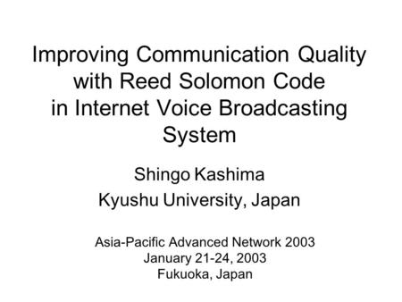 Improving Communication Quality with Reed Solomon Code in Internet Voice Broadcasting System Shingo Kashima Kyushu University, Japan Asia-Pacific Advanced.