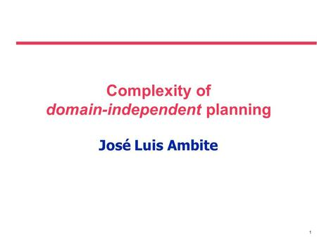1 Complexity of domain-independent planning José Luis Ambite.