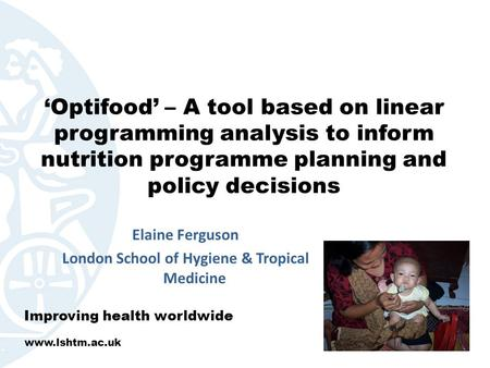 'Optifood' – A tool based on linear programming analysis to inform nutrition programme planning and policy decisions Elaine Ferguson London School of Hygiene.