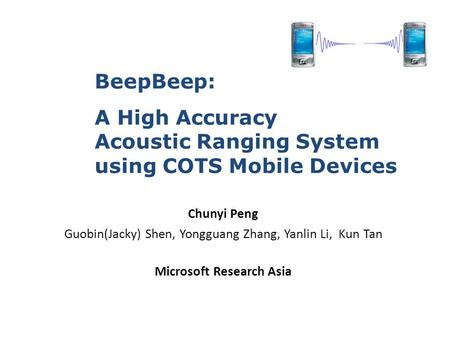 Chunyi Peng Guobin(Jacky) Shen, Yongguang Zhang, Yanlin Li, Kun Tan Microsoft Research Asia BeepBeep: A High Accuracy Acoustic Ranging System using COTS.