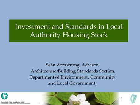 Investment and Standards in Local Authority Housing Stock Seán Armstrong, Advisor, Architecture/Building Standards Section, Department of Environment,