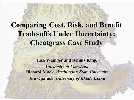 Comparing Cost, Risk, and Benefit Trade-offs Under Uncertainty: Cheatgrass Case Study Lisa Wainger and Dennis King, University of Maryland Richard Mack,