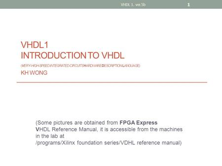 VHDL1 INTRODUCTION TO VHDL (VERY-HIGH-SPEED-INTEGRATED-CIRCUITS HARDWARE DESCRIPTION LANGUAGE) KH WONG (Some pictures are obtained from FPGA Express VHDL.