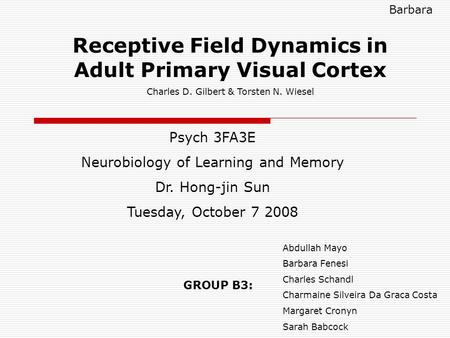 Receptive <strong>Field</strong> Dynamics in Adult Primary Visual Cortex Charles D. Gilbert & Torsten N. Wiesel Psych 3FA3E Neurobiology of Learning and Memory Dr. Hong-jin.