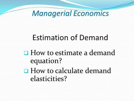 Managerial Economics Estimation of Demand