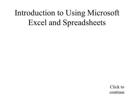 Introduction to Using Microsoft Excel and Spreadsheets Click to continue.