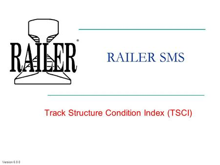 Version 6.0.0 RAILER SMS Track Structure Condition Index (TSCI)