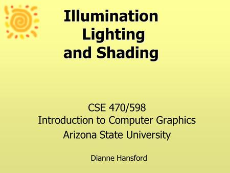 Illumination Lighting and Shading CSE 470/598 Introduction to Computer Graphics Arizona State University Dianne Hansford.