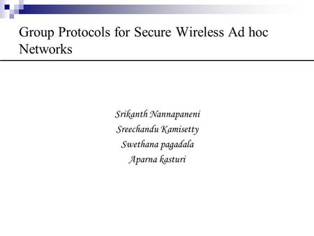 Group Protocols for Secure Wireless Ad hoc Networks Srikanth Nannapaneni Sreechandu Kamisetty Swethana pagadala Aparna kasturi.