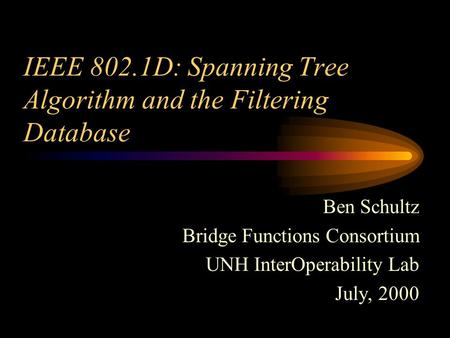 IEEE 802.1D: Spanning Tree Algorithm and the Filtering Database Ben Schultz Bridge Functions Consortium UNH InterOperability Lab July, 2000.
