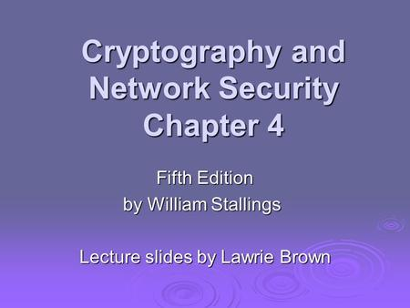 Cryptography and Network Security Chapter 4 Fifth Edition by William Stallings Lecture slides by Lawrie Brown.
